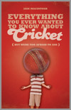 Everything You Ever Wanted To Know About Cricket (But were too afraid to ask) by Iain Macintosh